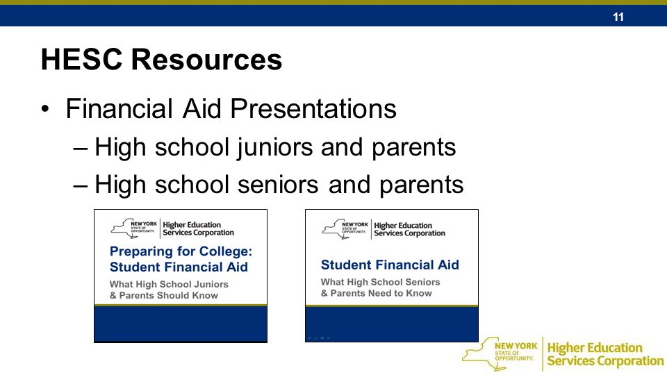 11 HESC Resources Financial Aid Presentations –High school juniors and parents –High school seniors and parents