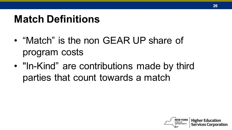 26 Match Definitions Match is the non GEAR UP share of program costs In-Kind are contributions made by third parties that count towards a match