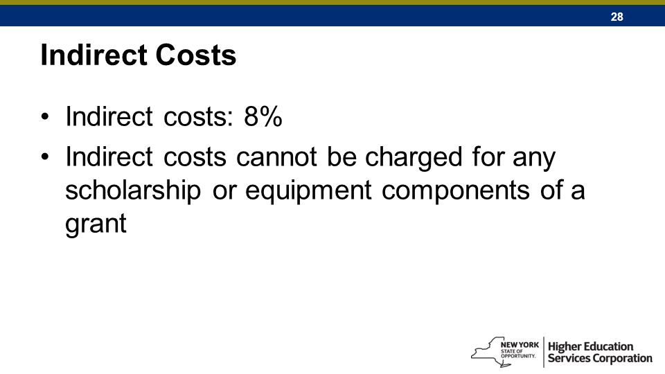 28 Indirect Costs Indirect costs: 8% Indirect costs cannot be charged for any scholarship or equipment components of a grant
