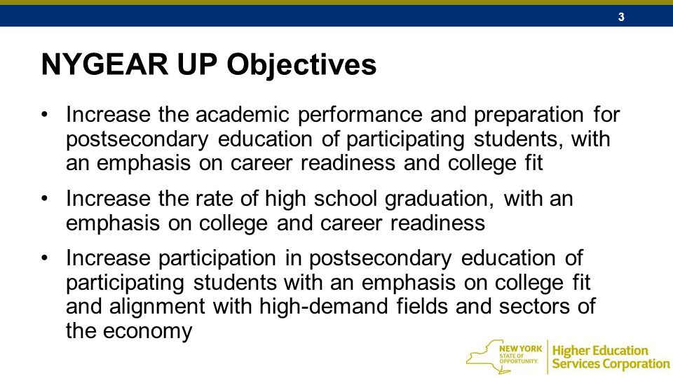 3 NYGEAR UP Objectives Increase the academic performance and preparation for postsecondary education of participating students, with an emphasis on career readiness and college fit Increase the rate of high school graduation, with an emphasis on college and career readiness Increase participation in postsecondary education of participating students with an emphasis on college fit and alignment with high-demand fields and sectors of the economy