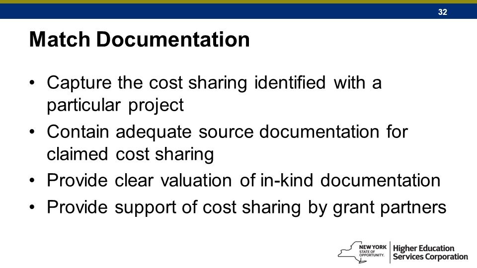 32 Match Documentation Capture the cost sharing identified with a particular project Contain adequate source documentation for claimed cost sharing Provide clear valuation of in-kind documentation Provide support of cost sharing by grant partners
