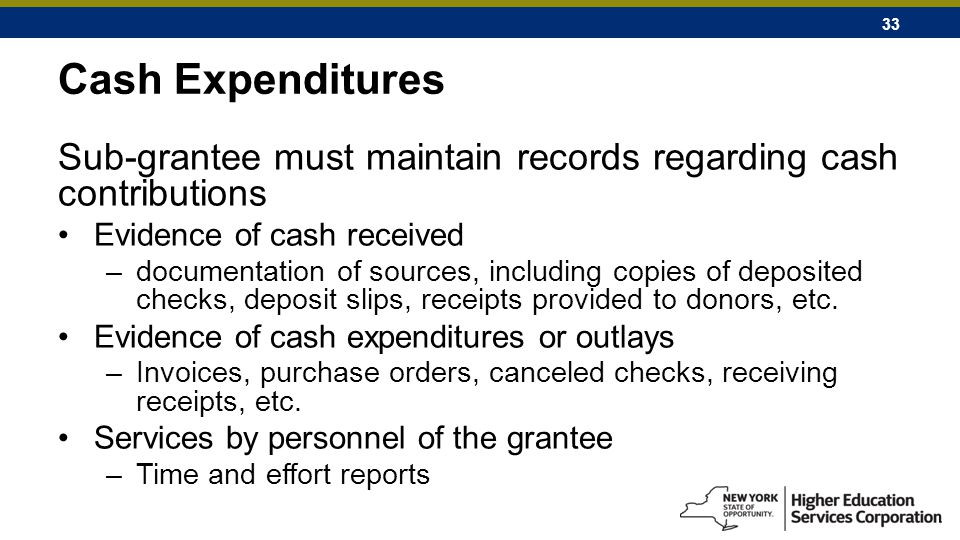 33 Cash Expenditures Sub-grantee must maintain records regarding cash contributions Evidence of cash received –documentation of sources, including copies of deposited checks, deposit slips, receipts provided to donors, etc.