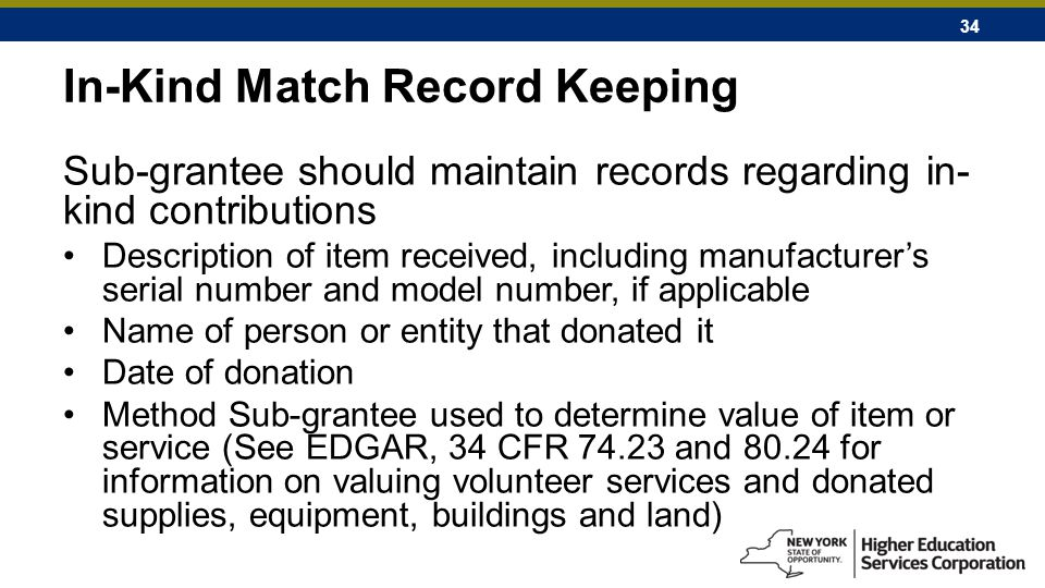 34 In-Kind Match Record Keeping Sub-grantee should maintain records regarding in- kind contributions Description of item received, including manufacturer's serial number and model number, if applicable Name of person or entity that donated it Date of donation Method Sub-grantee used to determine value of item or service (See EDGAR, 34 CFR 74.23 and 80.24 for information on valuing volunteer services and donated supplies, equipment, buildings and land)