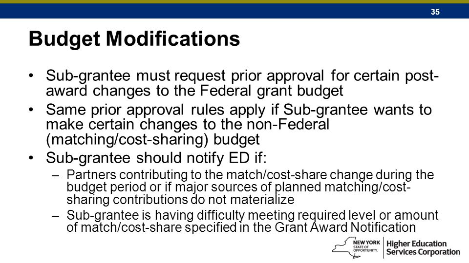 35 Budget Modifications Sub-grantee must request prior approval for certain post- award changes to the Federal grant budget Same prior approval rules apply if Sub-grantee wants to make certain changes to the non-Federal (matching/cost-sharing) budget Sub-grantee should notify ED if: –Partners contributing to the match/cost-share change during the budget period or if major sources of planned matching/cost- sharing contributions do not materialize –Sub-grantee is having difficulty meeting required level or amount of match/cost-share specified in the Grant Award Notification