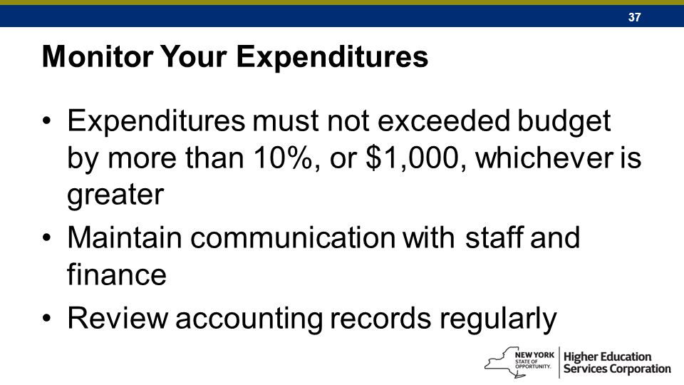 37 Monitor Your Expenditures Expenditures must not exceeded budget by more than 10%, or $1,000, whichever is greater Maintain communication with staff and finance Review accounting records regularly