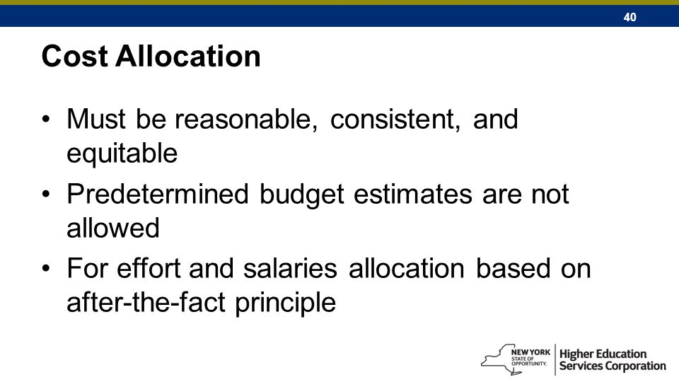 40 Cost Allocation Must be reasonable, consistent, and equitable Predetermined budget estimates are not allowed For effort and salaries allocation based on after-the-fact principle
