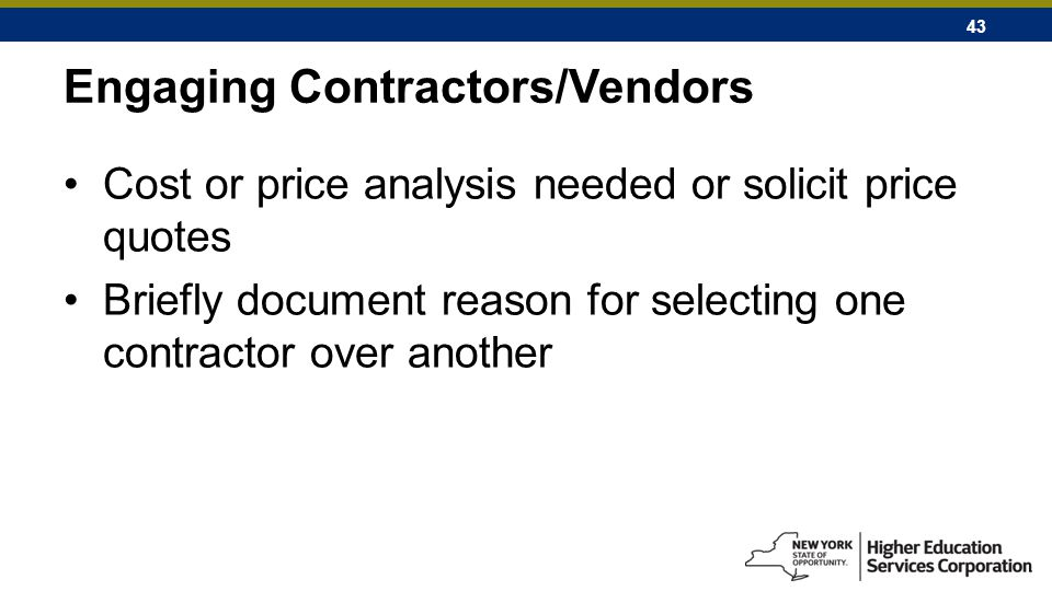 43 Engaging Contractors/Vendors Cost or price analysis needed or solicit price quotes Briefly document reason for selecting one contractor over another