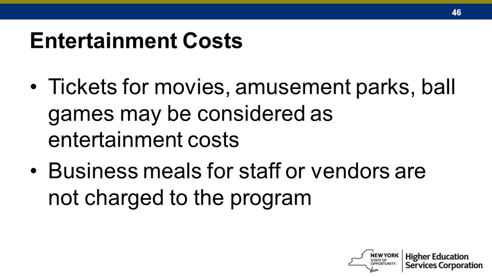 46 Entertainment Costs Tickets for movies, amusement parks, ball games may be considered as entertainment costs Business meals for staff or vendors are not charged to the program
