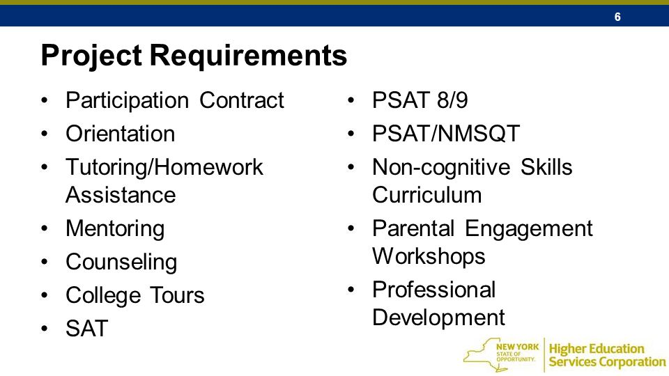 6 Project Requirements Participation Contract Orientation Tutoring/Homework Assistance Mentoring Counseling College Tours SAT PSAT 8/9 PSAT/NMSQT Non-cognitive Skills Curriculum Parental Engagement Workshops Professional Development