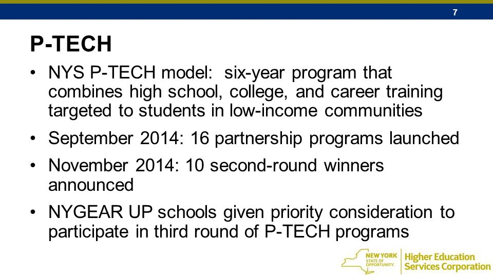 7 P-TECH NYS P-TECH model: six-year program that combines high school, college, and career training targeted to students in low-income communities September 2014: 16 partnership programs launched November 2014: 10 second-round winners announced NYGEAR UP schools given priority consideration to participate in third round of P-TECH programs