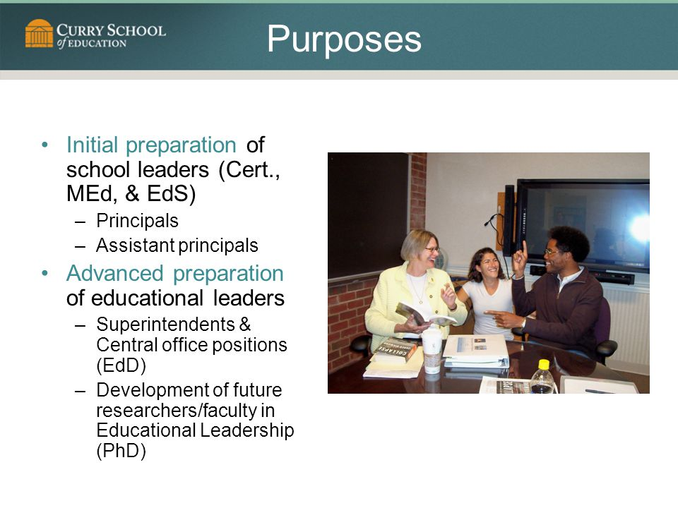 Purposes Initial preparation of school leaders (Cert., MEd, & EdS) –Principals –Assistant principals Advanced preparation of educational leaders –Superintendents & Central office positions (EdD) –Development of future researchers/faculty in Educational Leadership (PhD)
