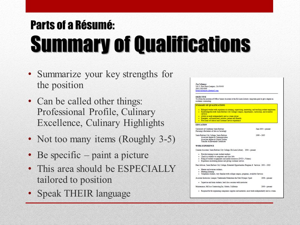 Summary of Qualifications Parts of a Résumé: Summary of Qualifications Summarize your key strengths for the position Can be called other things: Profe