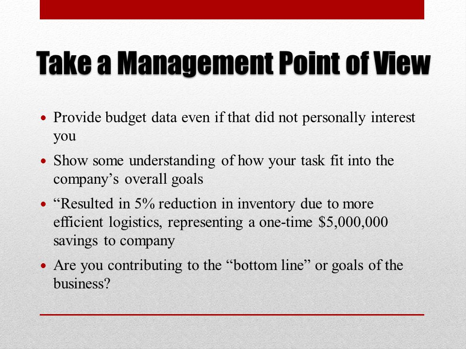 Take a Management Point of View Provide budget data even if that did not personally interest you Show some understanding of how your task fit into the