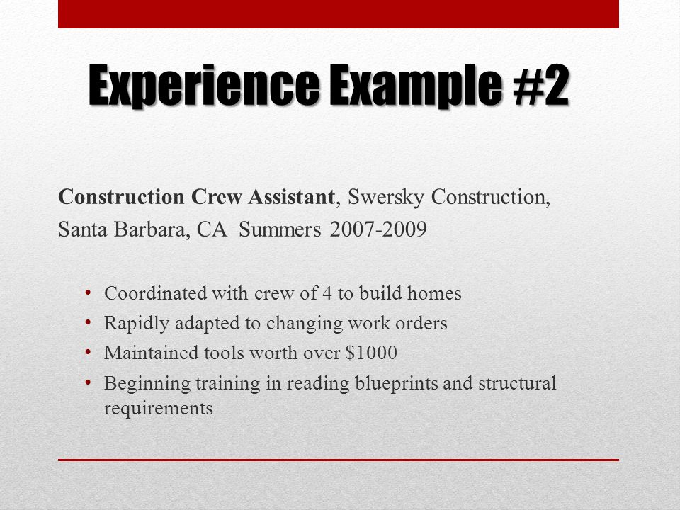 Experience Example #2 Construction Crew Assistant, Swersky Construction, Santa Barbara, CA Summers 2007-2009 Coordinated with crew of 4 to build homes