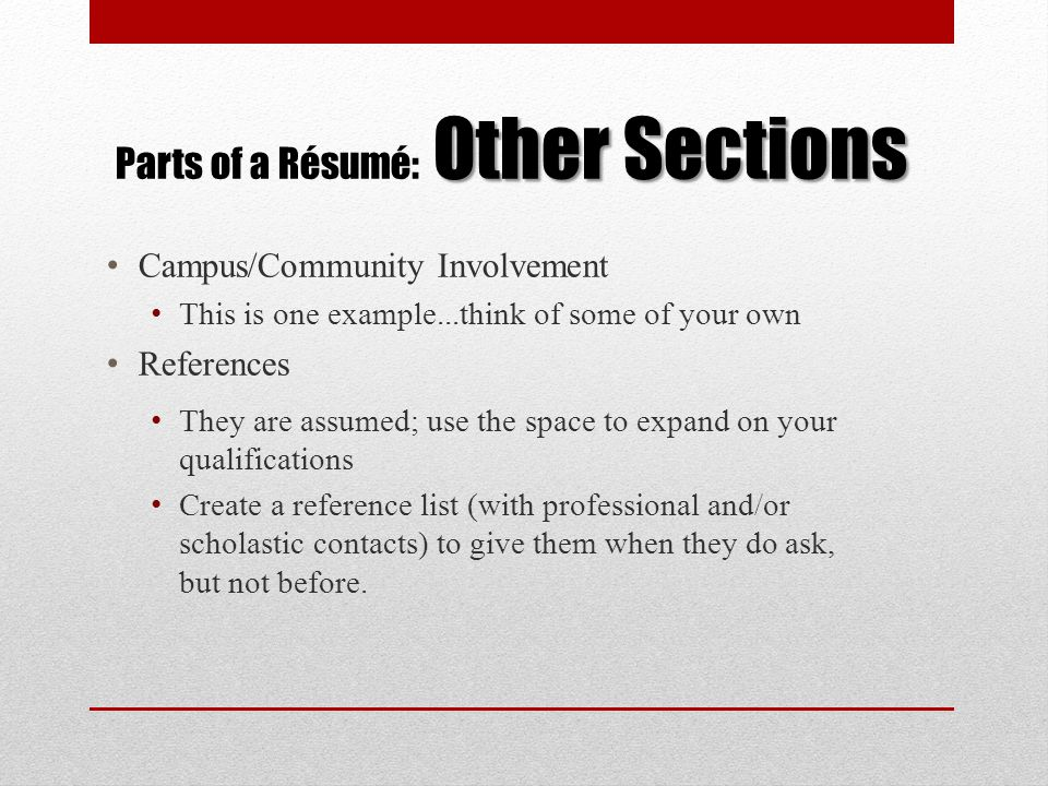 Other Sections Parts of a Résumé: Other Sections Campus/Community Involvement This is one example...think of some of your own References They are assu