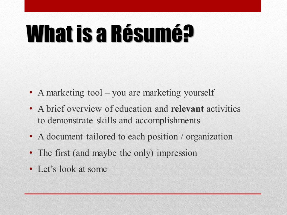 What is a Résumé? A marketing tool – you are marketing yourself A brief overview of education and relevant activities to demonstrate skills and accomp