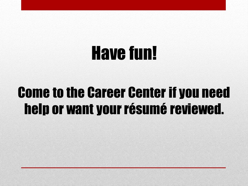 Have fun! Come to the Career Center if you need help or want your résumé reviewed.