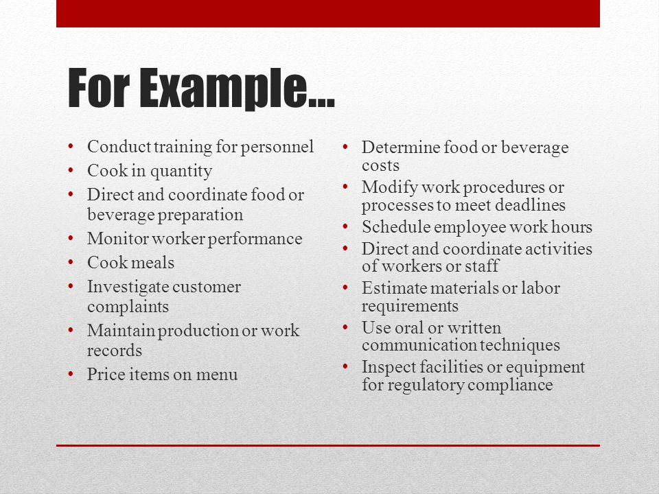 For Example… Conduct training for personnel Cook in quantity Direct and coordinate food or beverage preparation Monitor worker performance Cook meals