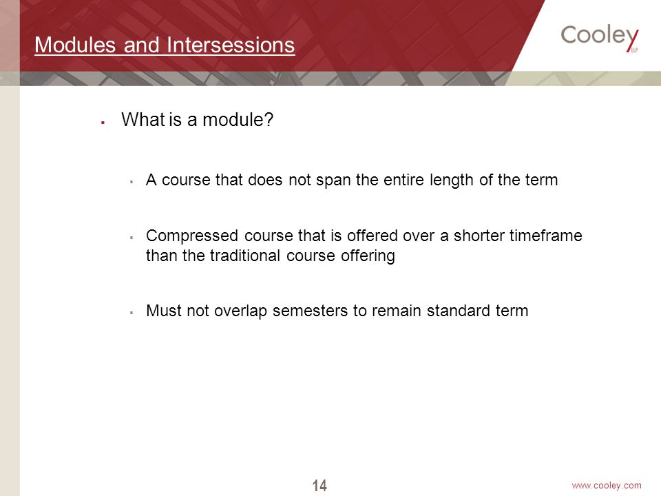 www.cooley.com Modules and Intersessions  What is a module?  A course that does not span the entire length of the term  Compressed course that is o