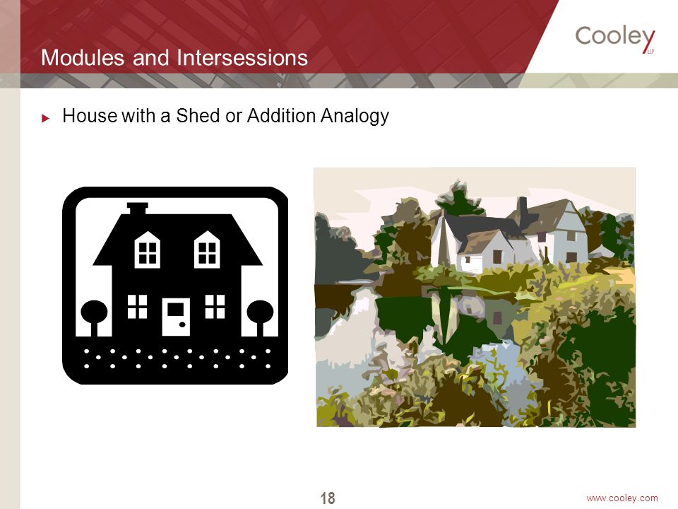 www.cooley.com Modules and Intersessions  House with a Shed or Addition Analogy 18