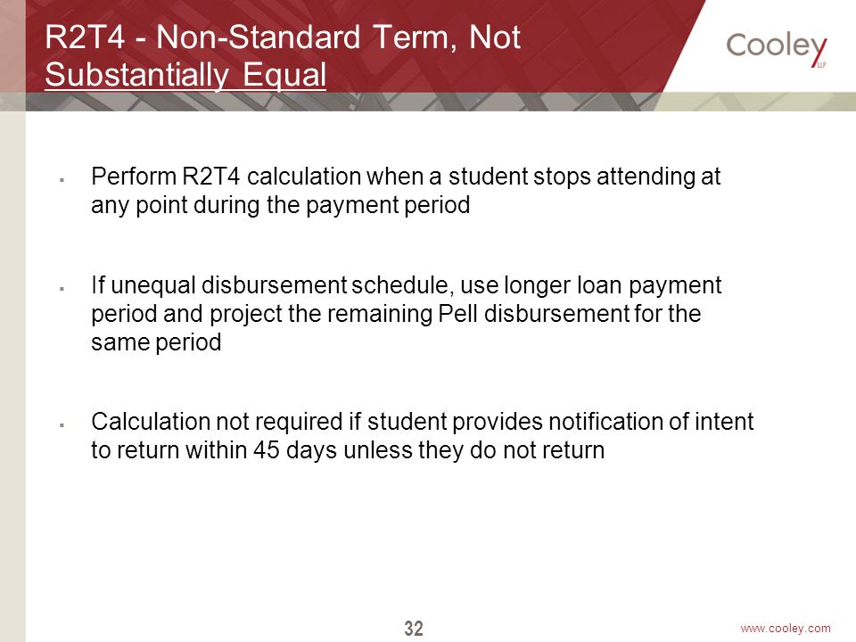 www.cooley.com R2T4 - Non-Standard Term, Not Substantially Equal  Perform R2T4 calculation when a student stops attending at any point during the pay