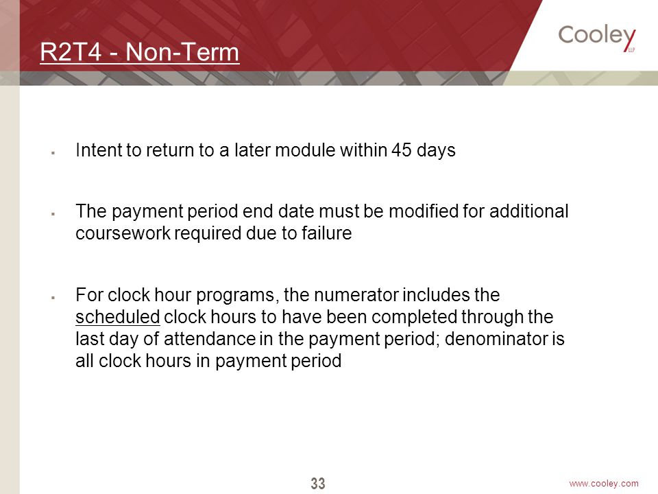 www.cooley.com R2T4 - Non-Term  Intent to return to a later module within 45 days  The payment period end date must be modified for additional cours