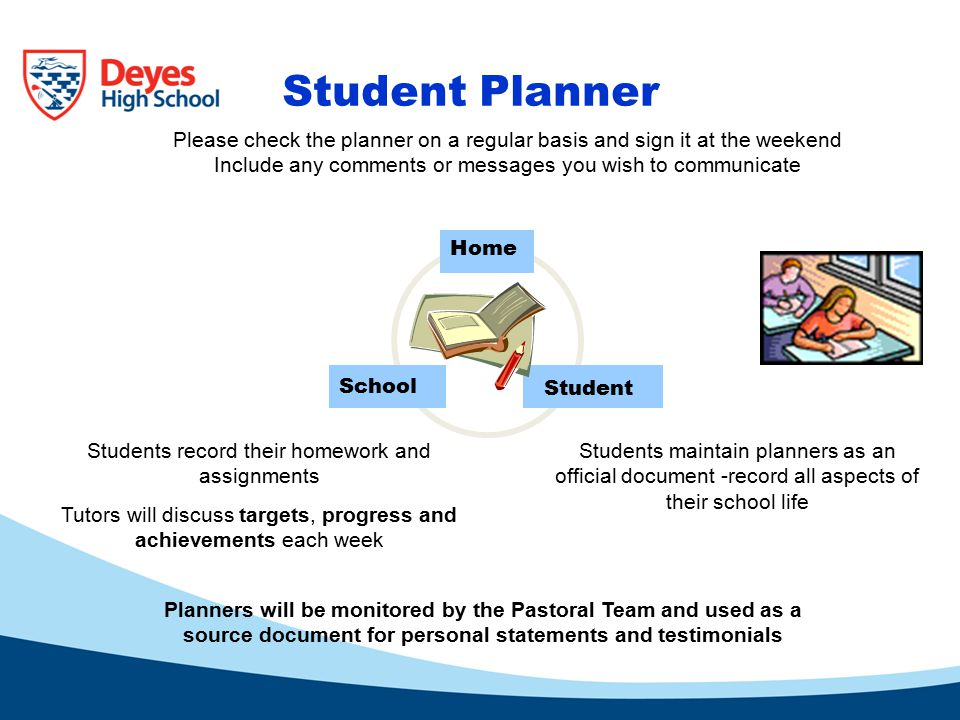 Student Planner Home Student School Please check the planner on a regular basis and sign it at the weekend Include any comments or messages you wish to communicate Students record their homework and assignments Tutors will discuss targets, progress and achievements each week Students maintain planners as an official document -record all aspects of their school life Planners will be monitored by the Pastoral Team and used as a source document for personal statements and testimonials