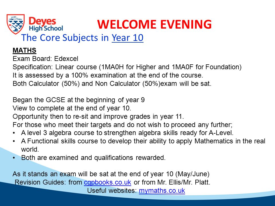 WELCOME EVENING MATHS Exam Board: Edexcel Specification: Linear course (1MA0H for Higher and 1MA0F for Foundation) It is assessed by a 100% examination at the end of the course.