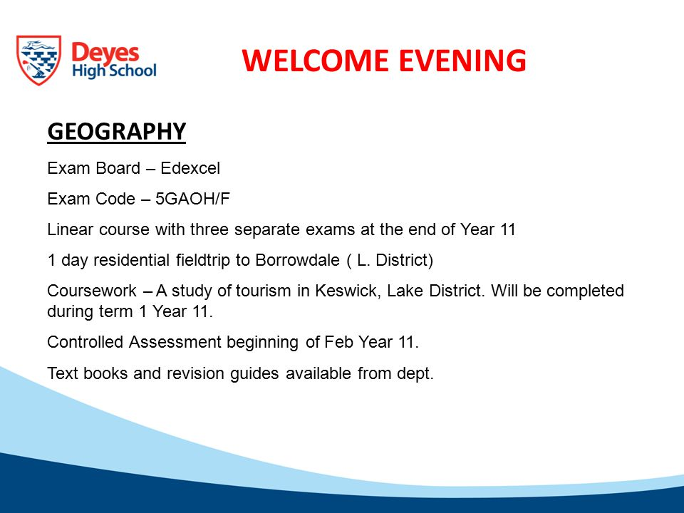 WELCOME EVENING GEOGRAPHY Exam Board – Edexcel Exam Code – 5GAOH/F Linear course with three separate exams at the end of Year 11 1 day residential fieldtrip to Borrowdale ( L.