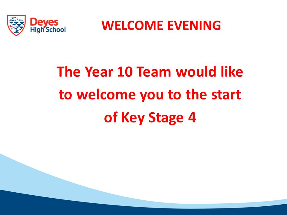 WELCOME EVENING The Year 10 Team would like to welcome you to the start of Key Stage 4