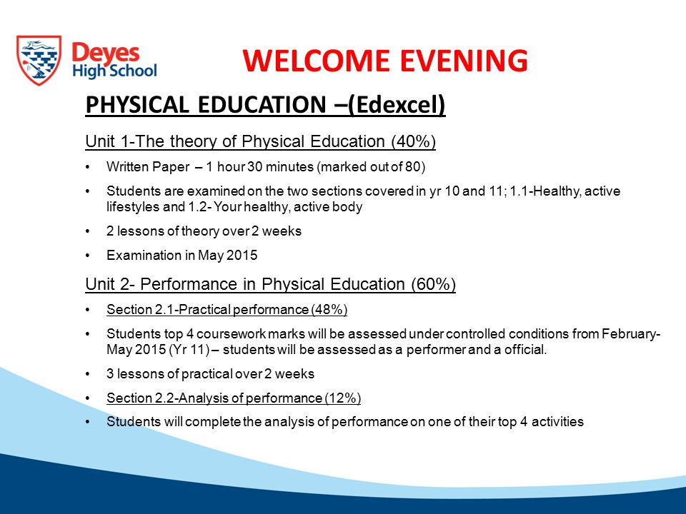 WELCOME EVENING PHYSICAL EDUCATION –(Edexcel) Unit 1-The theory of Physical Education (40%) Written Paper – 1 hour 30 minutes (marked out of 80) Students are examined on the two sections covered in yr 10 and 11; 1.1-Healthy, active lifestyles and 1.2- Your healthy, active body 2 lessons of theory over 2 weeks Examination in May 2015 Unit 2- Performance in Physical Education (60%) Section 2.1-Practical performance (48%) Students top 4 coursework marks will be assessed under controlled conditions from February- May 2015 (Yr 11) – students will be assessed as a performer and a official.
