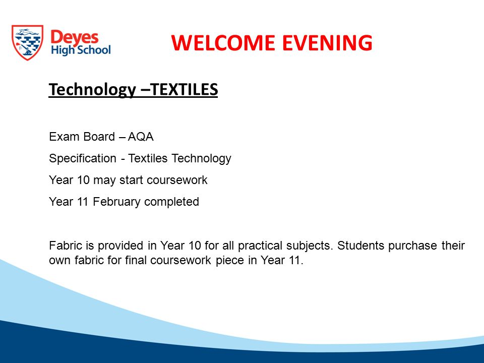 WELCOME EVENING Technology –TEXTILES Exam Board – AQA Specification - Textiles Technology Year 10 may start coursework Year 11 February completed Fabric is provided in Year 10 for all practical subjects.