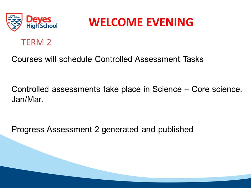 WELCOME EVENING TERM 2 Courses will schedule Controlled Assessment Tasks Controlled assessments take place in Science – Core science.