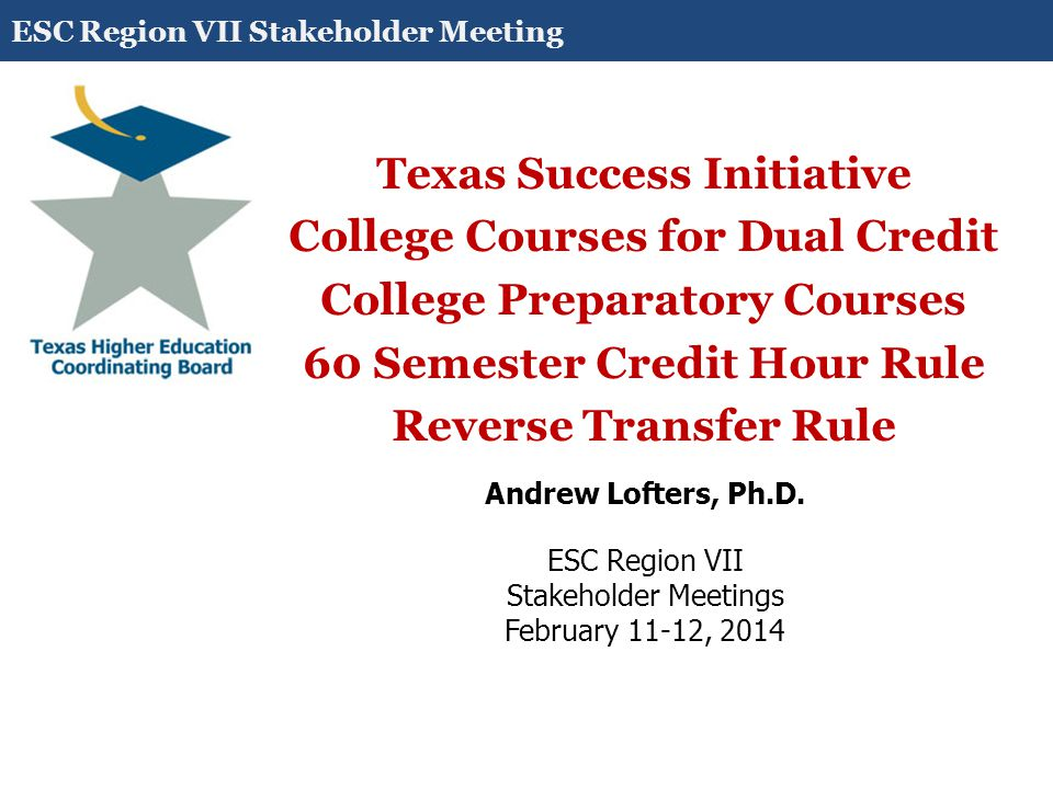 Texas Success Initiative College Courses for Dual Credit College Preparatory Courses 60 Semester Credit Hour Rule Reverse Transfer Rule Andrew Lofters