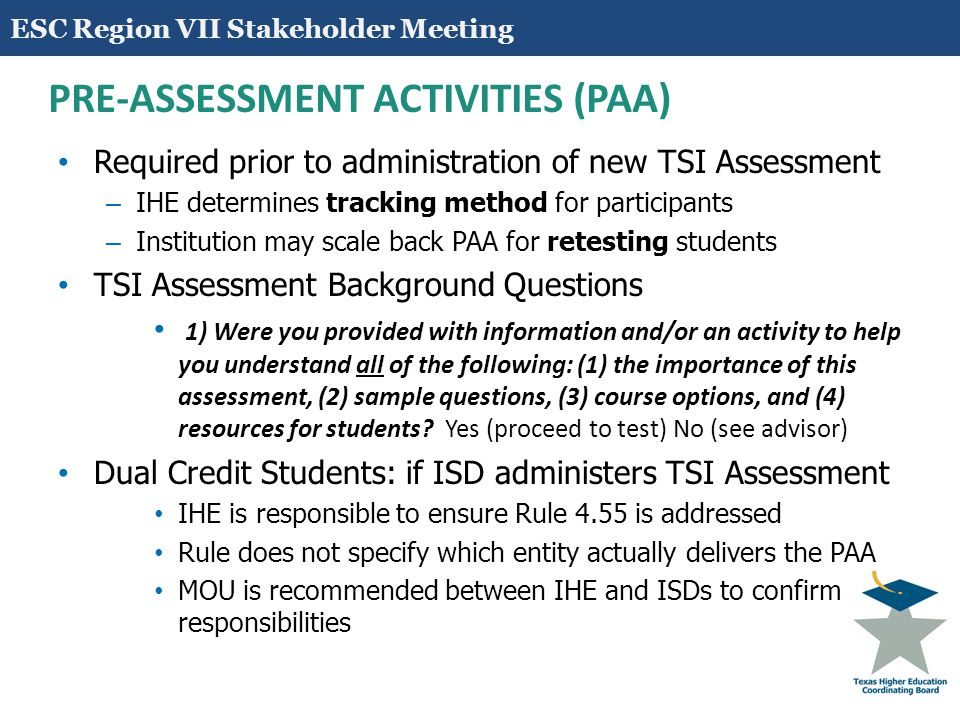 12 PRE-ASSESSMENT ACTIVITIES (PAA) Required prior to administration of new TSI Assessment – IHE determines tracking method for participants – Institution may scale back PAA for retesting students TSI Assessment Background Questions 1) Were you provided with information and/or an activity to help you understand all of the following: (1) the importance of this assessment, (2) sample questions, (3) course options, and (4) resources for students.