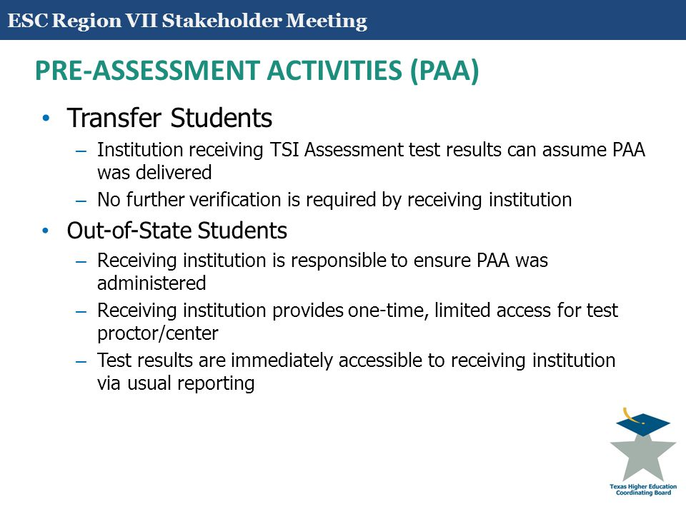 13 PRE-ASSESSMENT ACTIVITIES (PAA) Transfer Students – Institution receiving TSI Assessment test results can assume PAA was delivered – No further ver