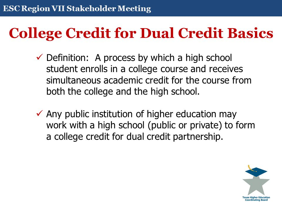 College Credit for Dual Credit Basics Definition: A process by which a high school student enrolls in a college course and receives simultaneous academic credit for the course from both the college and the high school.