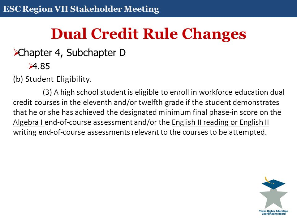 Dual Credit Rule Changes  Chapter 4, Subchapter D  4.85 (b) Student Eligibility. (3) A high school student is eligible to enroll in workforce educat