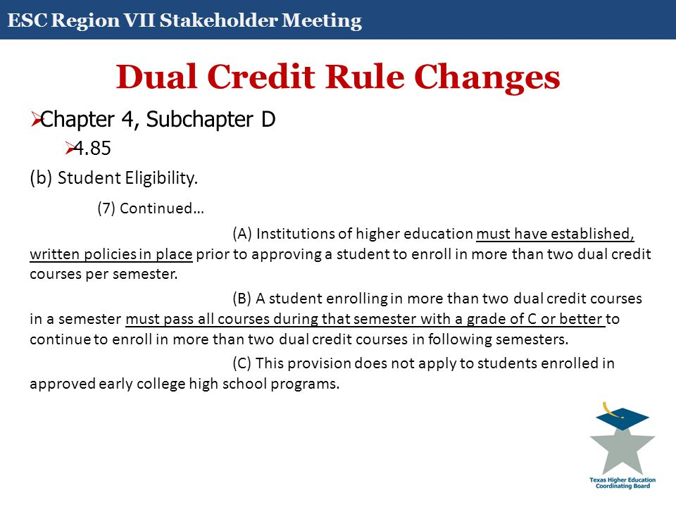 Dual Credit Rule Changes  Chapter 4, Subchapter D  4.85 (b) Student Eligibility. (7) Continued… (A) Institutions of higher education must have estab
