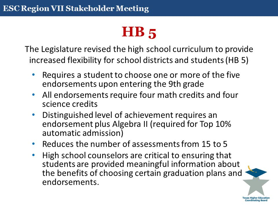 HB 5 The Legislature revised the high school curriculum to provide increased flexibility for school districts and students (HB 5) Requires a student to choose one or more of the five endorsements upon entering the 9th grade All endorsements require four math credits and four science credits Distinguished level of achievement requires an endorsement plus Algebra II (required for Top 10% automatic admission) Reduces the number of assessments from 15 to 5 High school counselors are critical to ensuring that students are provided meaningful information about the benefits of choosing certain graduation plans and endorsements.