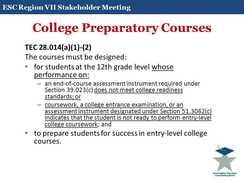 College Preparatory Courses TEC 28.014(a)(1)-(2) The courses must be designed: for students at the 12th grade level whose performance on: – an end-of-