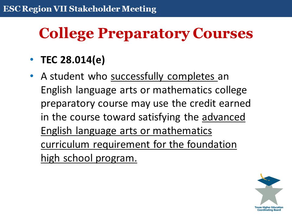 College Preparatory Courses TEC 28.014(e) A student who successfully completes an English language arts or mathematics college preparatory course may use the credit earned in the course toward satisfying the advanced English language arts or mathematics curriculum requirement for the foundation high school program.