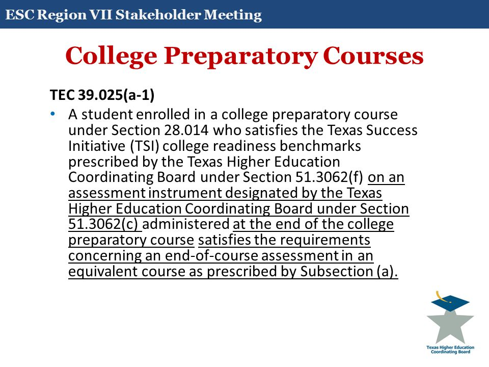 College Preparatory Courses TEC 39.025(a-1) A student enrolled in a college preparatory course under Section 28.014 who satisfies the Texas Success In