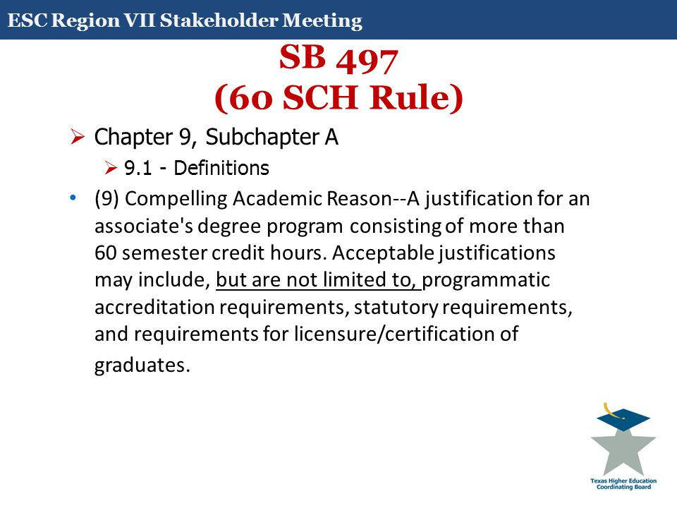 SB 497 (60 SCH Rule)  Chapter 9, Subchapter A  9.1 - Definitions (9) Compelling Academic Reason--A justification for an associate's degree program c