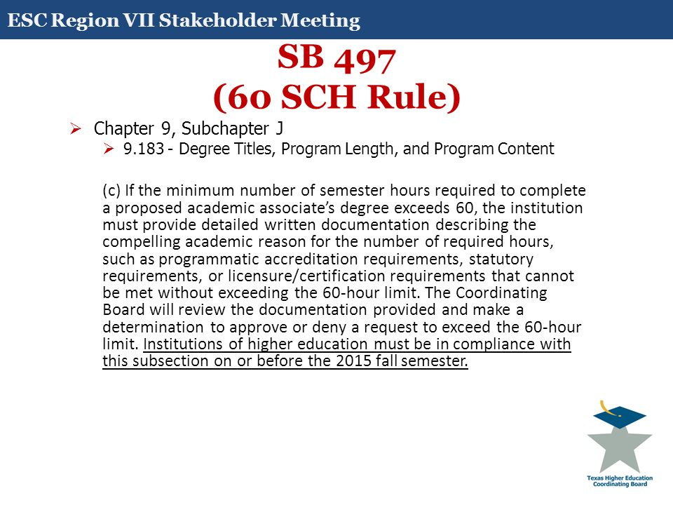 SB 497 (60 SCH Rule)  Chapter 9, Subchapter J  9.183 - Degree Titles, Program Length, and Program Content (c) If the minimum number of semester hours required to complete a proposed academic associate's degree exceeds 60, the institution must provide detailed written documentation describing the compelling academic reason for the number of required hours, such as programmatic accreditation requirements, statutory requirements, or licensure/certification requirements that cannot be met without exceeding the 60-hour limit.