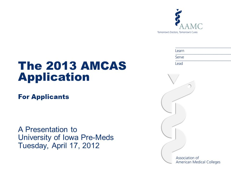 The 2013 AMCAS Application For Applicants A Presentation to University of Iowa Pre-Meds Tuesday, April 17, 2012