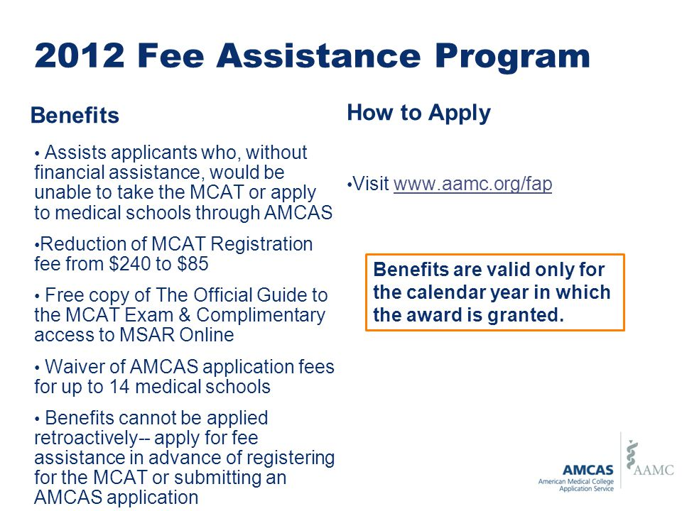 2012 Fee Assistance Program Assists applicants who, without financial assistance, would be unable to take the MCAT or apply to medical schools through AMCAS Reduction of MCAT Registration fee from $240 to $85 Free copy of The Official Guide to the MCAT Exam & Complimentary access to MSAR Online Waiver of AMCAS application fees for up to 14 medical schools Benefits cannot be applied retroactively-- apply for fee assistance in advance of registering for the MCAT or submitting an AMCAS application How to Apply Visit www.aamc.org/fapwww.aamc.org/fap Benefits are valid only for the calendar year in which the award is granted.