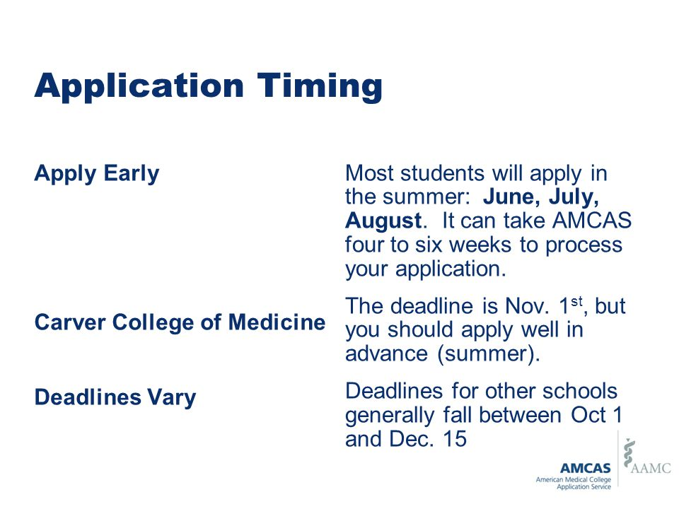 Application Timing Apply Early Carver College of Medicine Deadlines Vary Most students will apply in the summer: June, July, August.