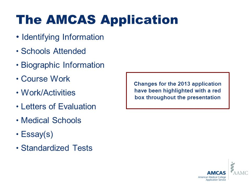 The AMCAS Application Identifying Information Schools Attended Biographic Information Course Work Work/Activities Letters of Evaluation Medical Schools Essay(s) Standardized Tests Changes for the 2013 application have been highlighted with a red box throughout the presentation