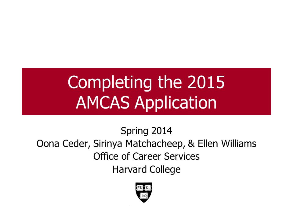 Completing the 2015 AMCAS Application Spring 2014 Oona Ceder, Sirinya Matchacheep, & Ellen Williams Office of Career Services Harvard College 1